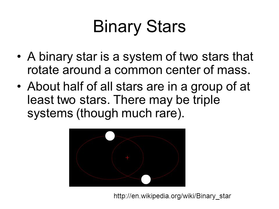 Binary Stars A binary star is a system of two stars that rotate around a common center of mass.