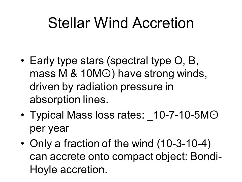 Stellar Wind Accretion Early type stars (spectral type O, B, mass M & 10M  ) have strong winds, driven by radiation pressure in absorption lines.