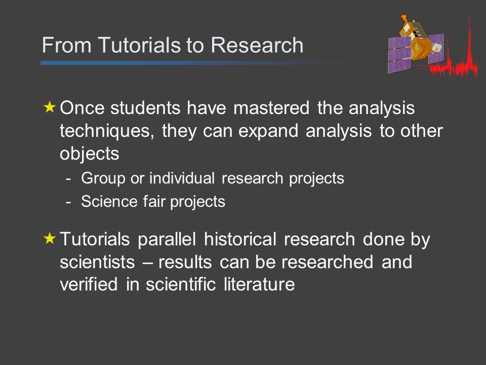 From Tutorials to Research  Once students have mastered the analysis techniques, they can expand analysis to other objects -Group or individual research projects -Science fair projects  Tutorials parallel historical research done by scientists – results can be researched and verified in scientific literature