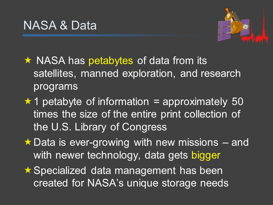 NASA & Data  NASA has petabytes of data from its satellites, manned exploration, and research programs  1 petabyte of information = approximately 50 times the size of the entire print collection of the U.S.