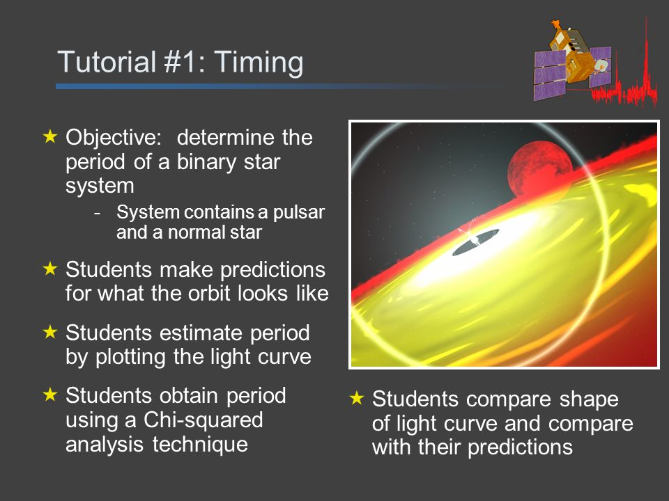 Tutorial #1: Timing  Objective: determine the period of a binary star system -System contains a pulsar and a normal star  Students make predictions for what the orbit looks like  Students estimate period by plotting the light curve  Students obtain period using a Chi-squared analysis technique  Students compare shape of light curve and compare with their predictions
