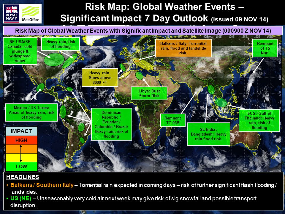 Risk Map: Global Weather Events – Significant Impact 7 Day Outlook (Issued 09 NOV 14) HEADLINES Balkans / Southern Italy – Torrential rain expected in coming days – risk of further significant flash flooding / landslides.