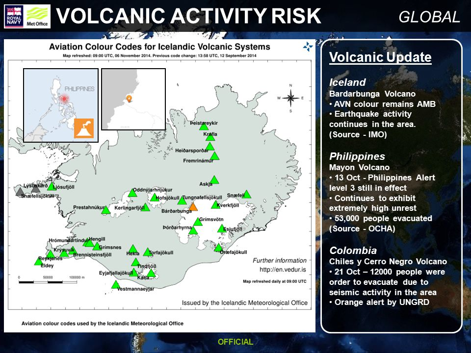 OFFICIAL GLOBAL VOLCANIC ACTIVITY RISK Volcanic Update Iceland Bardarbunga Volcano AVN colour remains AMB Earthquake activity continues in the area.
