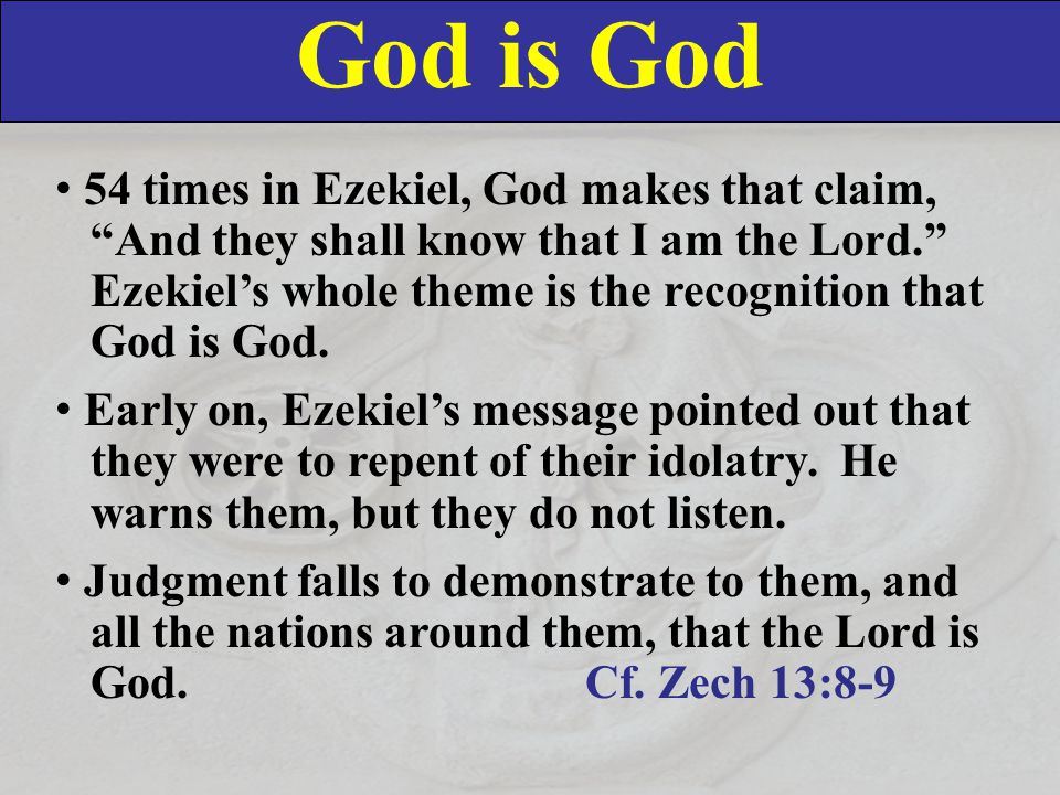 God is God 54 times in Ezekiel, God makes that claim, And they shall know that I am the Lord. Ezekiel's whole theme is the recognition that God is God.