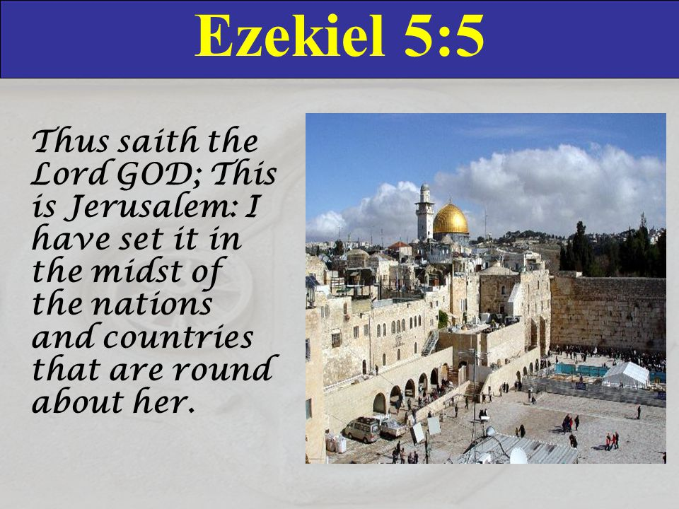 Ezekiel 5:5 Thus saith the Lord GOD; This is Jerusalem: I have set it in the midst of the nations and countries that are round about her.