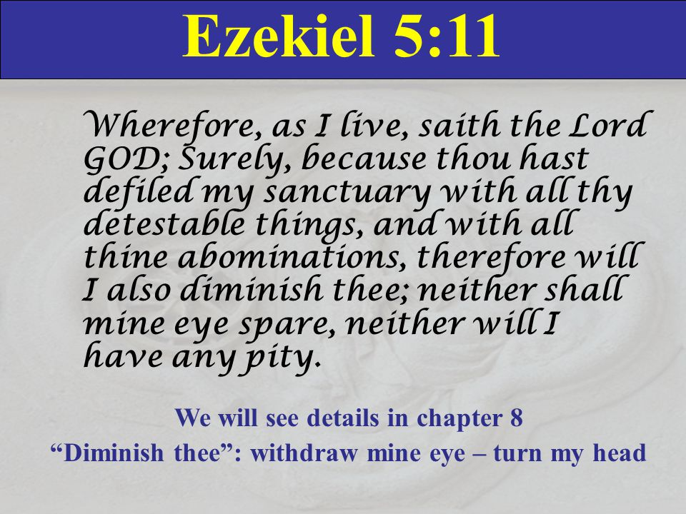 Ezekiel 5:11 Wherefore, as I live, saith the Lord GOD; Surely, because thou hast defiled my sanctuary with all thy detestable things, and with all thine abominations, therefore will I also diminish thee; neither shall mine eye spare, neither will I have any pity.