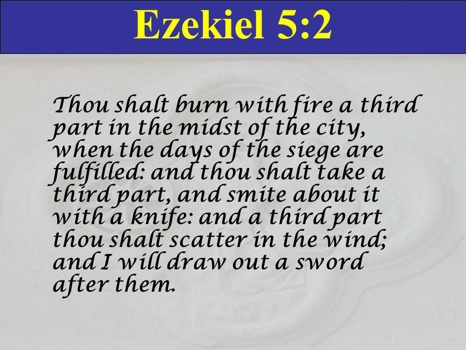 Ezekiel 5:2 Thou shalt burn with fire a third part in the midst of the city, when the days of the siege are fulfilled: and thou shalt take a third part, and smite about it with a knife: and a third part thou shalt scatter in the wind; and I will draw out a sword after them.