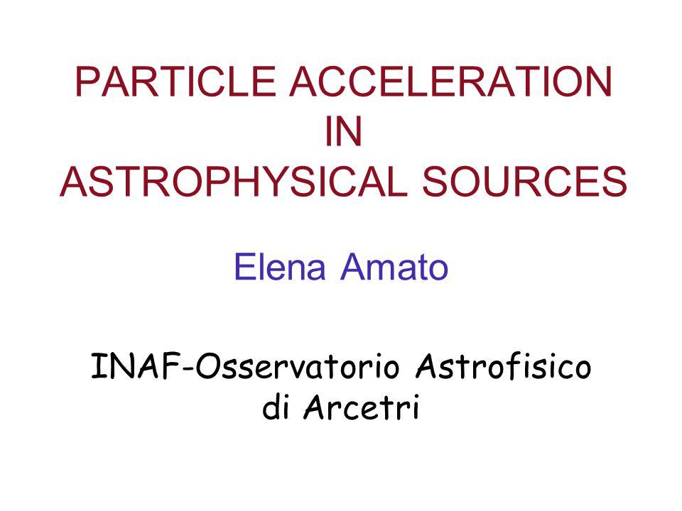PARTICLE ACCELERATION IN ASTROPHYSICAL SOURCES Elena Amato INAF-Osservatorio Astrofisico di Arcetri