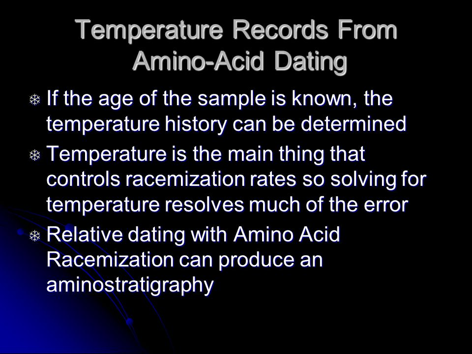 Temperature Records From Amino-Acid Dating  If the age of the sample is known, the temperature history can be determined  Temperature is the main thing that controls racemization rates so solving for temperature resolves much of the error  Relative dating with Amino Acid Racemization can produce an aminostratigraphy