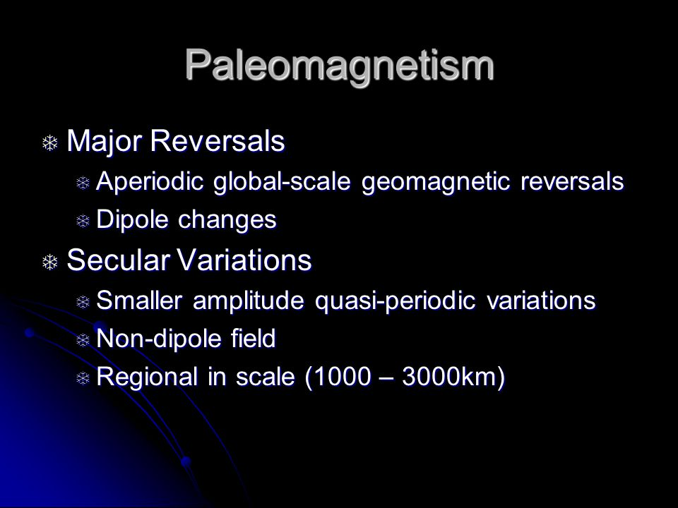 Paleomagnetism  Major Reversals  Aperiodic global-scale geomagnetic reversals  Dipole changes  Secular Variations  Smaller amplitude quasi-periodic variations  Non-dipole field  Regional in scale (1000 – 3000km)