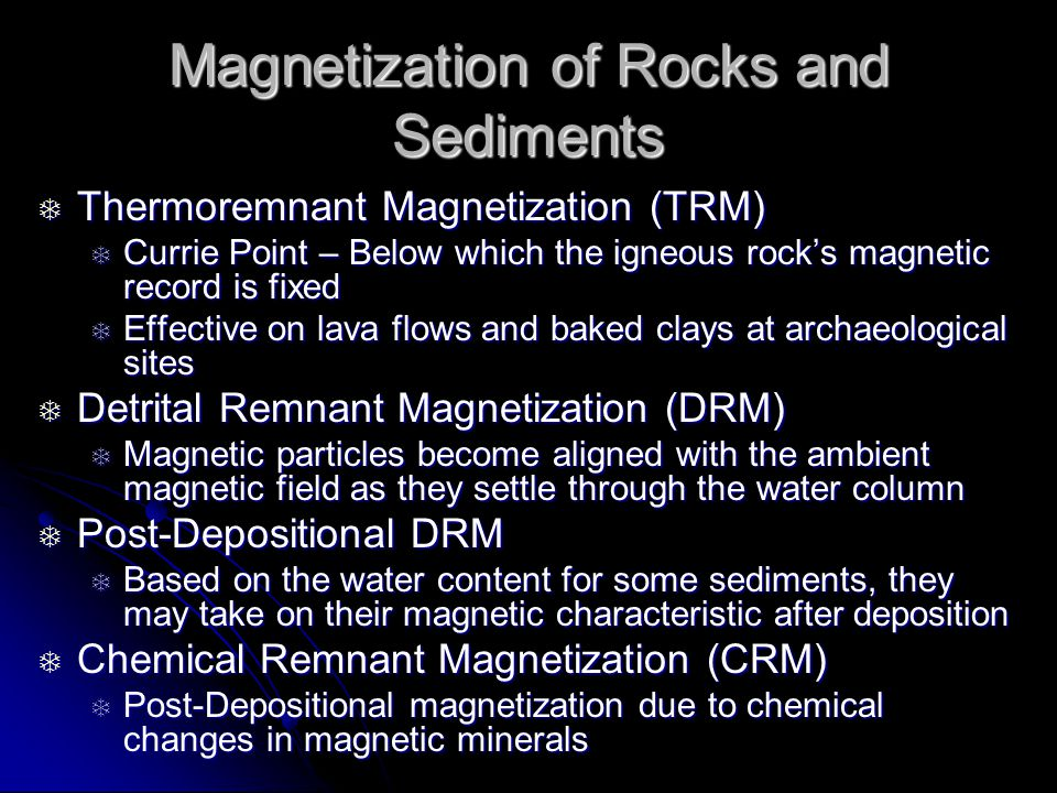 Magnetization of Rocks and Sediments  Thermoremnant Magnetization (TRM)  Currie Point – Below which the igneous rock's magnetic record is fixed  Effective on lava flows and baked clays at archaeological sites  Detrital Remnant Magnetization (DRM)  Magnetic particles become aligned with the ambient magnetic field as they settle through the water column  Post-Depositional DRM  Based on the water content for some sediments, they may take on their magnetic characteristic after deposition  Chemical Remnant Magnetization (CRM)  Post-Depositional magnetization due to chemical changes in magnetic minerals
