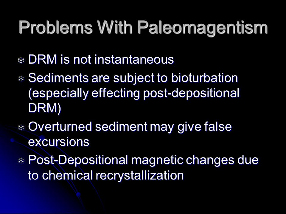 Problems With Paleomagentism  DRM is not instantaneous  Sediments are subject to bioturbation (especially effecting post-depositional DRM)  Overturned sediment may give false excursions  Post-Depositional magnetic changes due to chemical recrystallization