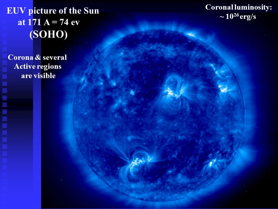 (SOHO) at 171 A = 74 ev EUV picture of the Sun Corona & several Active regions are visible Coronal luminosity: ~ 10 26 erg/s X-ray luminosity of coron