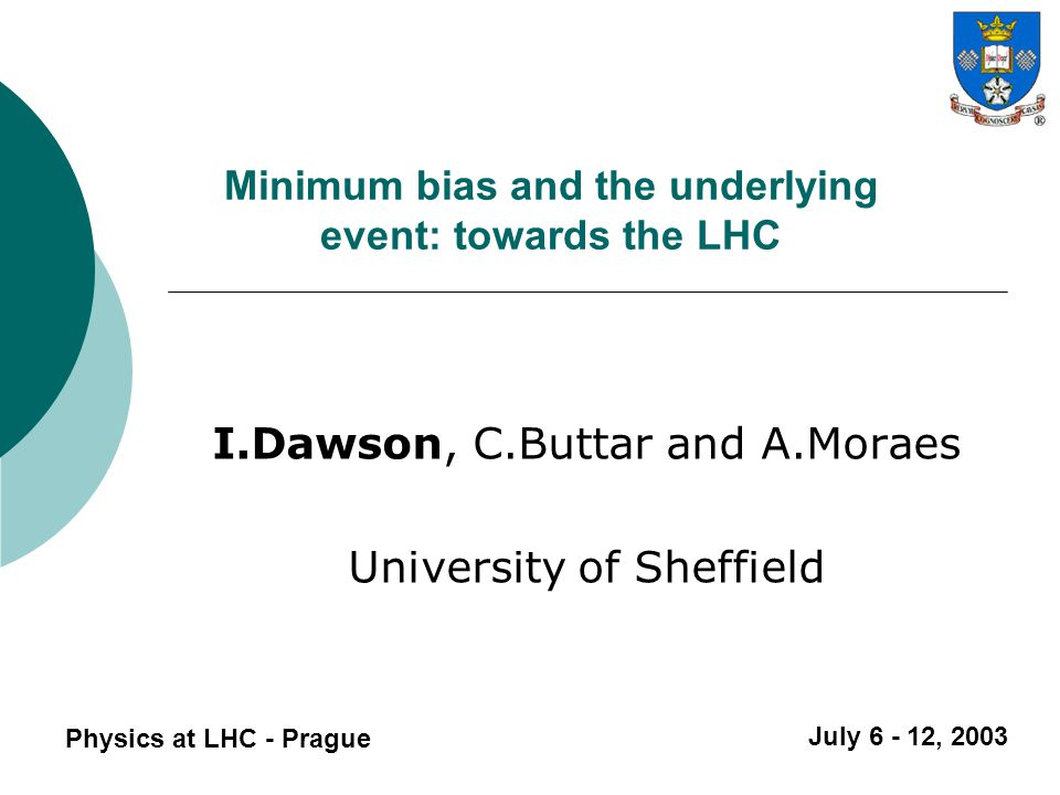 Summary Physics at LHC - Prague  Collecting minimum bias data is important for: 1) Studying general characteristics of proton-proton interactions 2) Making double (triple?) parton scattering cross section measurements 3) Understanding the underlying event in hard scatters  Extrapolating current model predictions to LHC energies suggests a factor of two uncertainty is justified for charged particle density in the underlying event for jets with p T > 10 GeV/c.