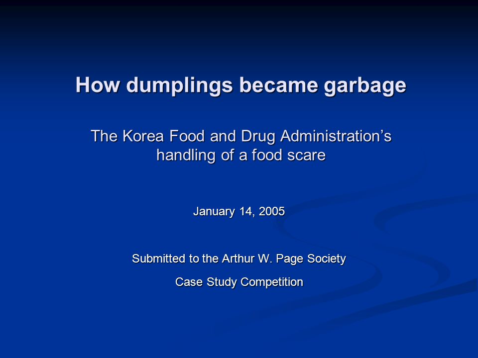 How dumplings became garbage The Korea Food and Drug Administration's handling of a food scare January 14, 2005 Submitted to the Arthur W. Page Societ