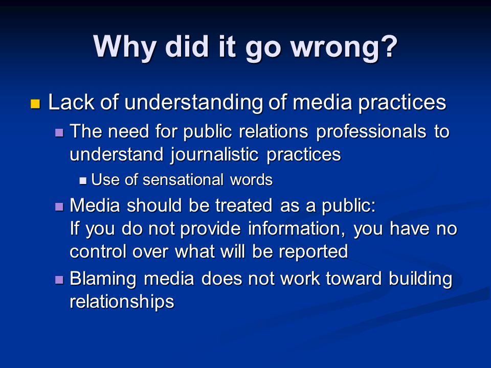 Why did it go wrong? Lack of understanding of media practices Lack of understanding of media practices The need for public relations professionals to