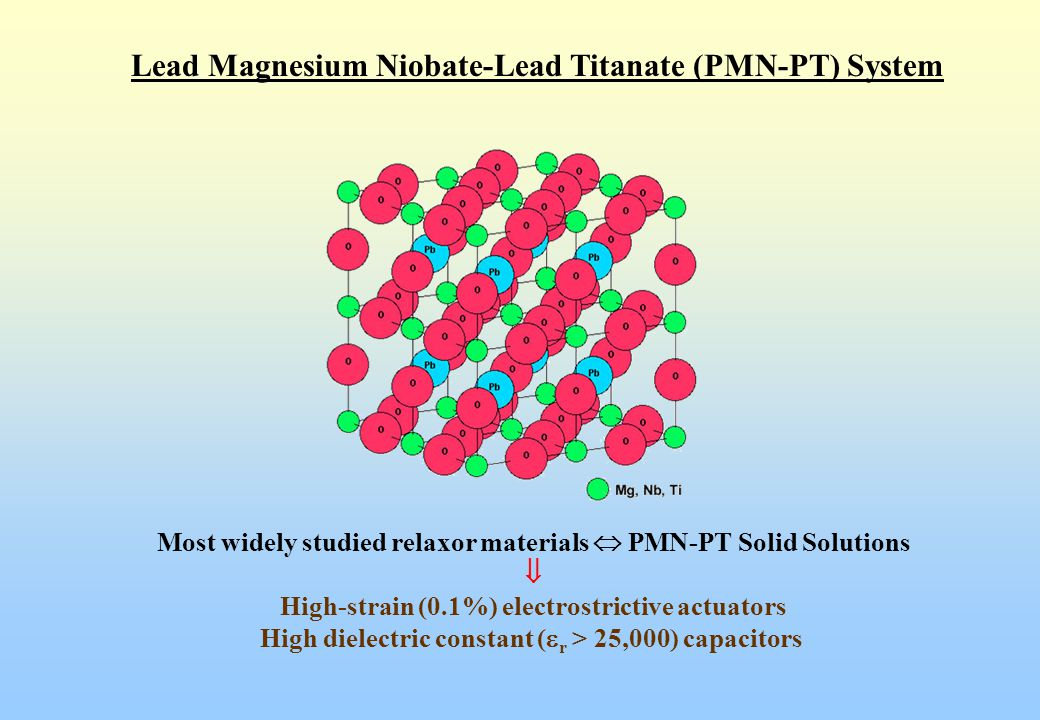 Lead Magnesium Niobate-Lead Titanate (PMN-PT) System Most widely studied relaxor materials  PMN-PT Solid Solutions  High-strain (0.1%) electrostrict