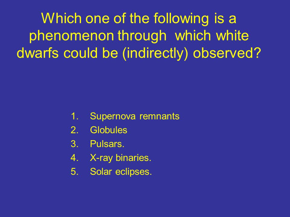Which one of the following is a phenomenon through which white dwarfs could be (indirectly) observed? 1.Supernova remnants 2.Globules 3.Pulsars. 4.X-r