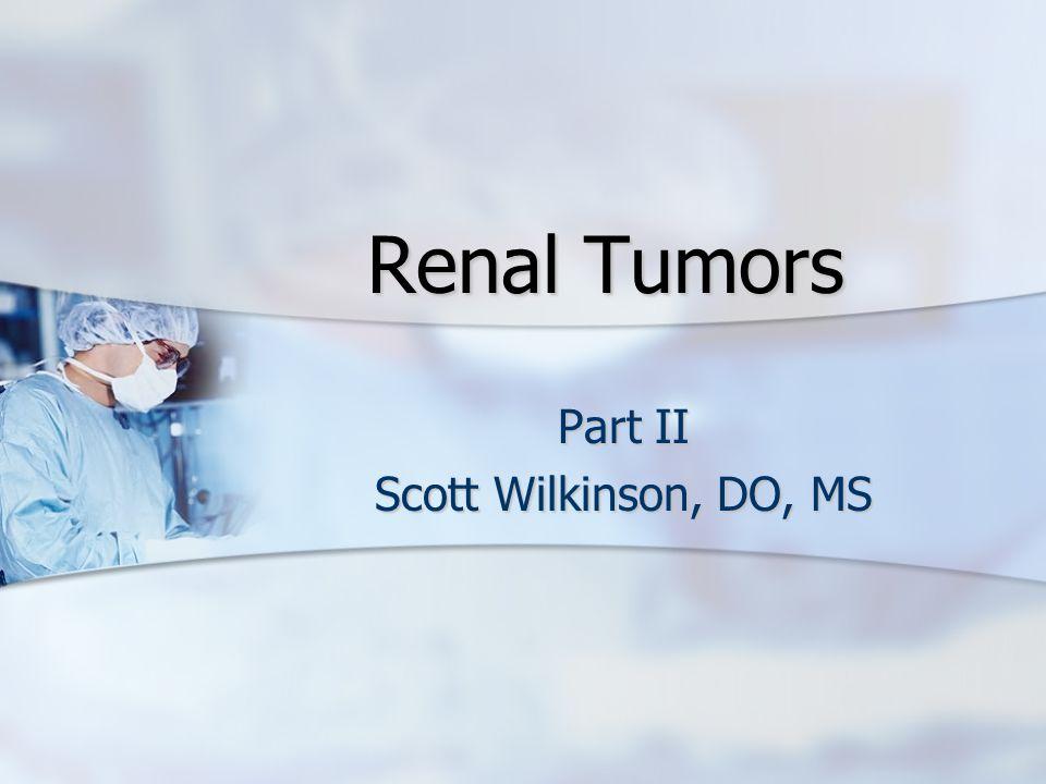 Renal Tumors Part II Scott Wilkinson, DO, MS