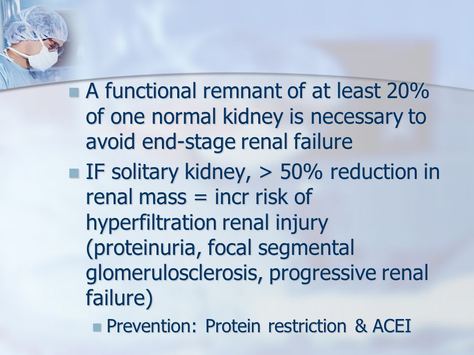 A functional remnant of at least 20% of one normal kidney is necessary to avoid end-stage renal failure A functional remnant of at least 20% of one normal kidney is necessary to avoid end-stage renal failure IF solitary kidney, > 50% reduction in renal mass = incr risk of hyperfiltration renal injury (proteinuria, focal segmental glomerulosclerosis, progressive renal failure) IF solitary kidney, > 50% reduction in renal mass = incr risk of hyperfiltration renal injury (proteinuria, focal segmental glomerulosclerosis, progressive renal failure) Prevention: Protein restriction & ACEI Prevention: Protein restriction & ACEI