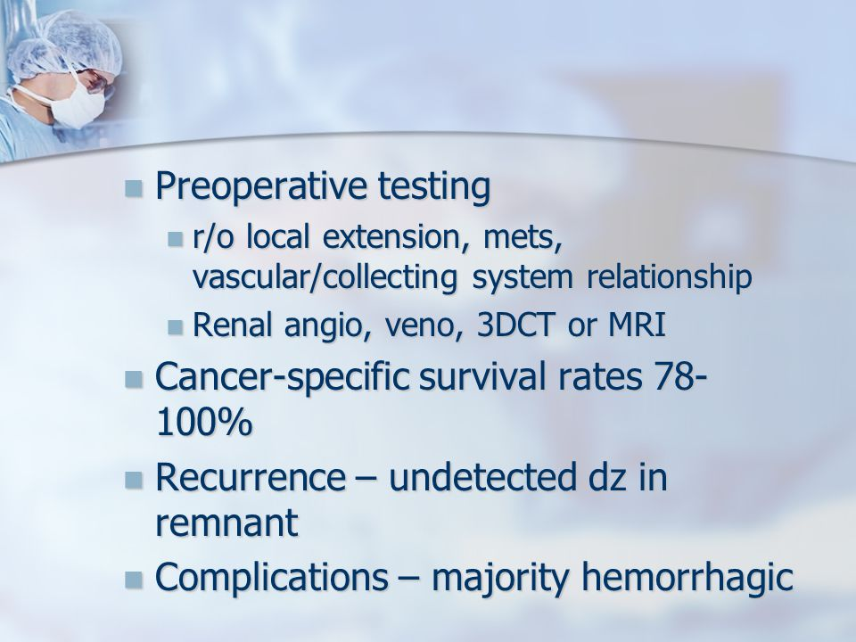 Preoperative testing Preoperative testing r/o local extension, mets, vascular/collecting system relationship r/o local extension, mets, vascular/collecting system relationship Renal angio, veno, 3DCT or MRI Renal angio, veno, 3DCT or MRI Cancer-specific survival rates 78- 100% Cancer-specific survival rates 78- 100% Recurrence – undetected dz in remnant Recurrence – undetected dz in remnant Complications – majority hemorrhagic Complications – majority hemorrhagic