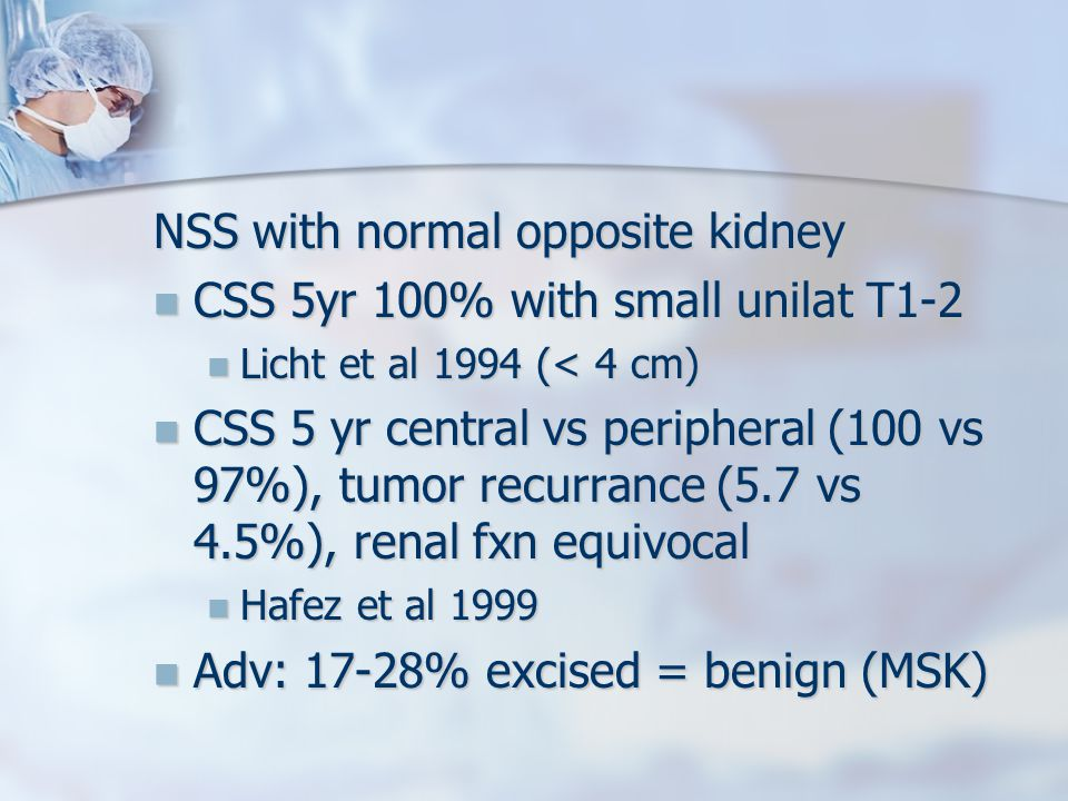 NSS with normal opposite kidney CSS 5yr 100% with small unilat T1-2 CSS 5yr 100% with small unilat T1-2 Licht et al 1994 (< 4 cm) Licht et al 1994 (< 4 cm) CSS 5 yr central vs peripheral (100 vs 97%), tumor recurrance (5.7 vs 4.5%), renal fxn equivocal CSS 5 yr central vs peripheral (100 vs 97%), tumor recurrance (5.7 vs 4.5%), renal fxn equivocal Hafez et al 1999 Hafez et al 1999 Adv: 17-28% excised = benign (MSK) Adv: 17-28% excised = benign (MSK)