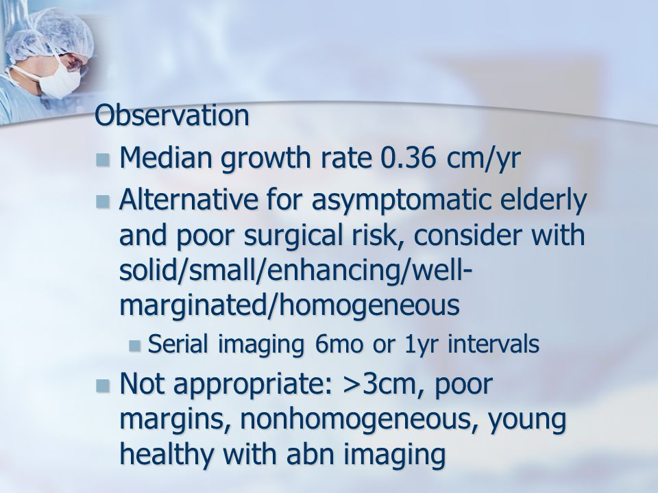 Observation Median growth rate 0.36 cm/yr Median growth rate 0.36 cm/yr Alternative for asymptomatic elderly and poor surgical risk, consider with solid/small/enhancing/well- marginated/homogeneous Alternative for asymptomatic elderly and poor surgical risk, consider with solid/small/enhancing/well- marginated/homogeneous Serial imaging 6mo or 1yr intervals Serial imaging 6mo or 1yr intervals Not appropriate: >3cm, poor margins, nonhomogeneous, young healthy with abn imaging Not appropriate: >3cm, poor margins, nonhomogeneous, young healthy with abn imaging