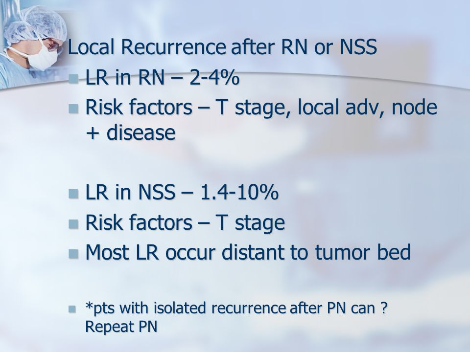 Local Recurrence after RN or NSS LR in RN – 2-4% LR in RN – 2-4% Risk factors – T stage, local adv, node + disease Risk factors – T stage, local adv, node + disease LR in NSS – 1.4-10% LR in NSS – 1.4-10% Risk factors – T stage Risk factors – T stage Most LR occur distant to tumor bed Most LR occur distant to tumor bed *pts with isolated recurrence after PN can .