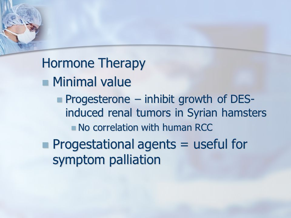 Hormone Therapy Minimal value Minimal value Progesterone – inhibit growth of DES- induced renal tumors in Syrian hamsters Progesterone – inhibit growth of DES- induced renal tumors in Syrian hamsters No correlation with human RCC No correlation with human RCC Progestational agents = useful for symptom palliation Progestational agents = useful for symptom palliation