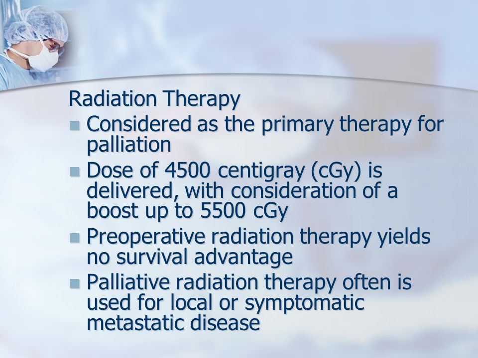 Radiation Therapy Considered as the primary therapy for palliation Considered as the primary therapy for palliation Dose of 4500 centigray (cGy) is delivered, with consideration of a boost up to 5500 cGy Dose of 4500 centigray (cGy) is delivered, with consideration of a boost up to 5500 cGy Preoperative radiation therapy yields no survival advantage Preoperative radiation therapy yields no survival advantage Palliative radiation therapy often is used for local or symptomatic metastatic disease Palliative radiation therapy often is used for local or symptomatic metastatic disease