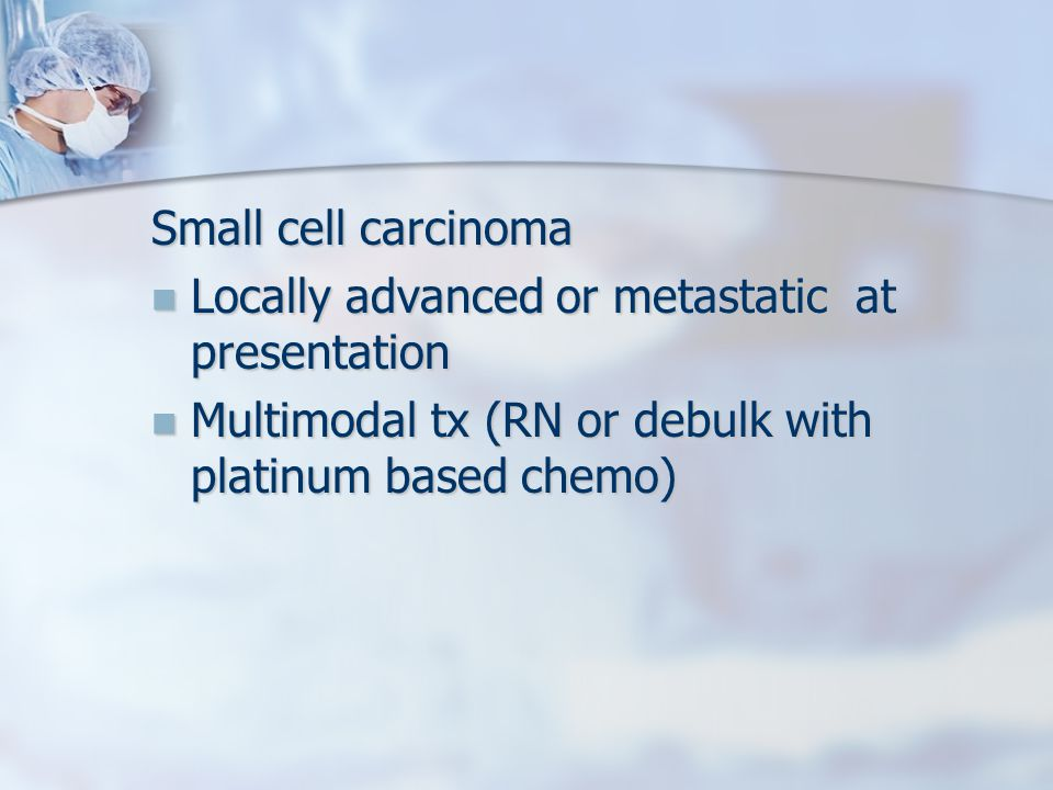Small cell carcinoma Locally advanced or metastatic at presentation Locally advanced or metastatic at presentation Multimodal tx (RN or debulk with platinum based chemo) Multimodal tx (RN or debulk with platinum based chemo)