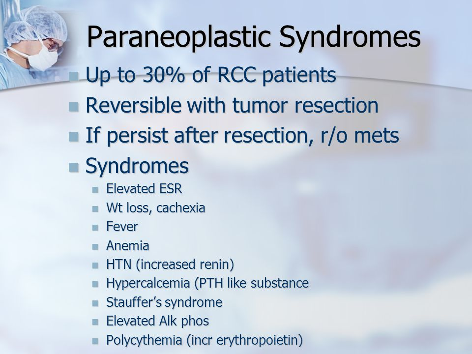 Paraneoplastic Syndromes Up to 30% of RCC patients Up to 30% of RCC patients Reversible with tumor resection Reversible with tumor resection If persist after resection, r/o mets If persist after resection, r/o mets Syndromes Syndromes Elevated ESR Elevated ESR Wt loss, cachexia Wt loss, cachexia Fever Fever Anemia Anemia HTN (increased renin) HTN (increased renin) Hypercalcemia (PTH like substance Hypercalcemia (PTH like substance Stauffer's syndrome Stauffer's syndrome Elevated Alk phos Elevated Alk phos Polycythemia (incr erythropoietin) Polycythemia (incr erythropoietin)