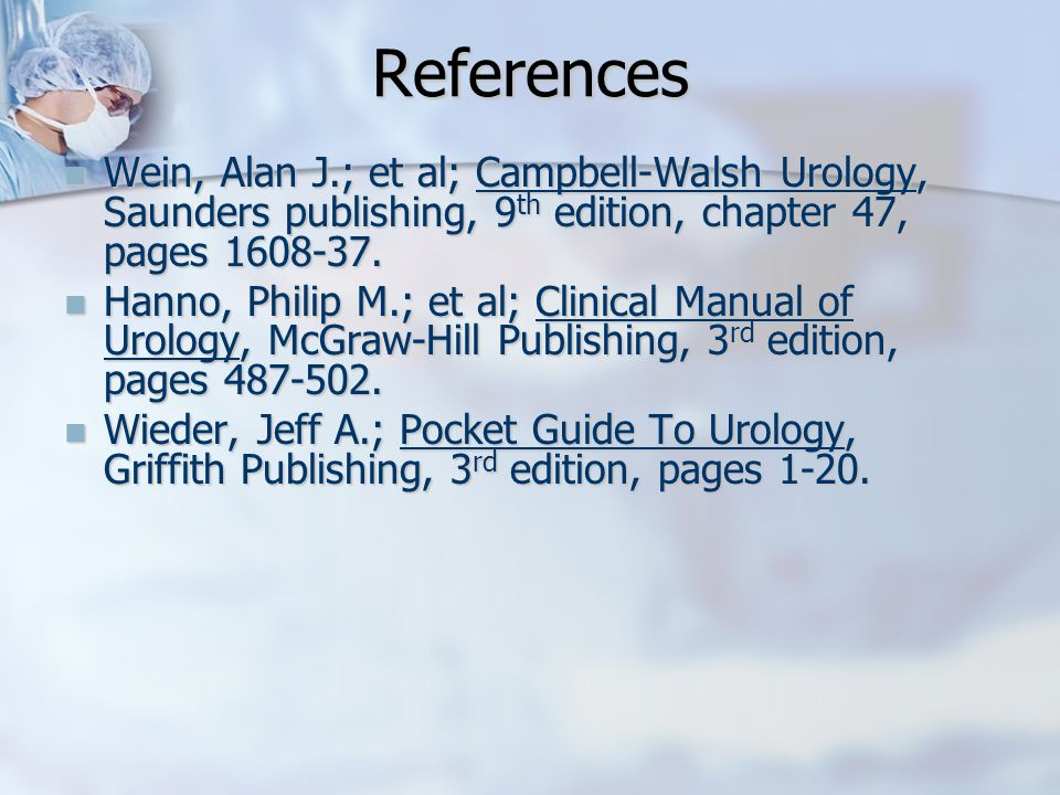 References Wein, Alan J.; et al; Campbell-Walsh Urology, Saunders publishing, 9 th edition, chapter 47, pages 1608-37.
