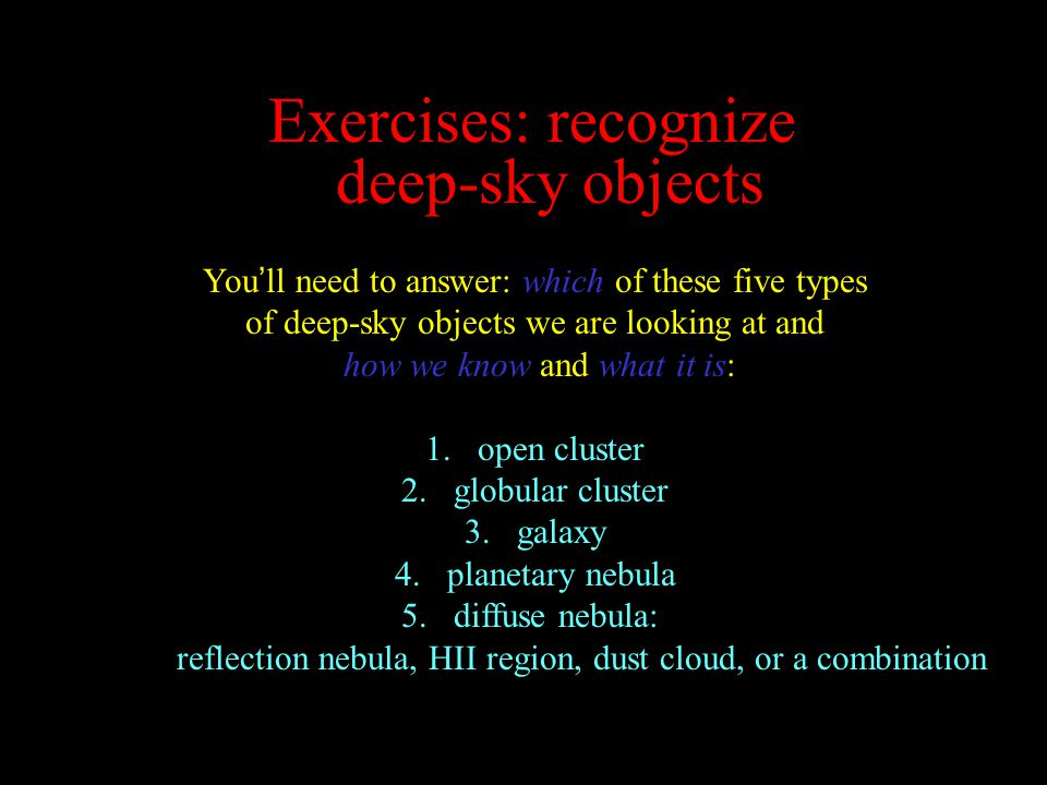 Exercises: recognize deep-sky objects You ' ll need to answer: which of these five types of deep-sky objects we are looking at and how we know and what it is: 1.open cluster 2.globular cluster 3.galaxy 4.planetary nebula 5.diffuse nebula: reflection nebula, HII region, dust cloud, or a combination