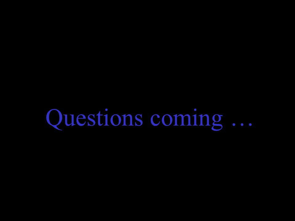 Questions coming …