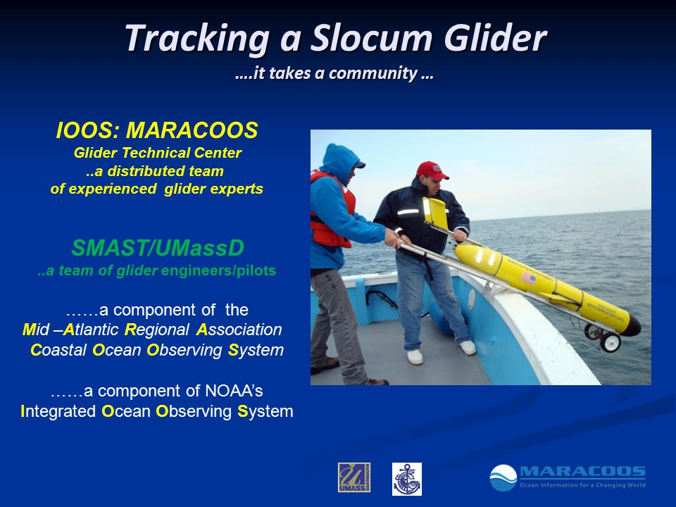 Tracking a Slocum Glider ….it takes a community … IOOS: MARACOOS Glider Technical Center..a distributed team of experienced glider experts SMAST/UMassD..a team of glider engineers/pilots ……a component of the Mid –Atlantic Regional Association Coastal Ocean Observing System ……a component of NOAA's Integrated Ocean Observing System