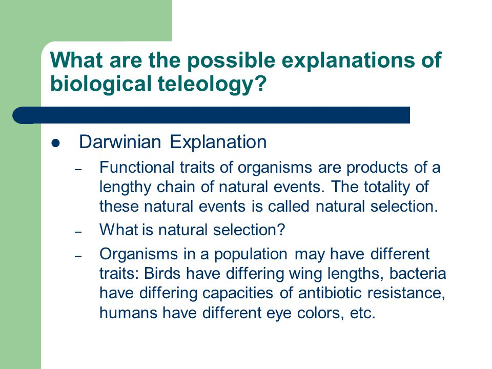 What are the possible explanations of biological teleology? Darwinian Explanation – Functional traits of organisms are products of a lengthy chain of