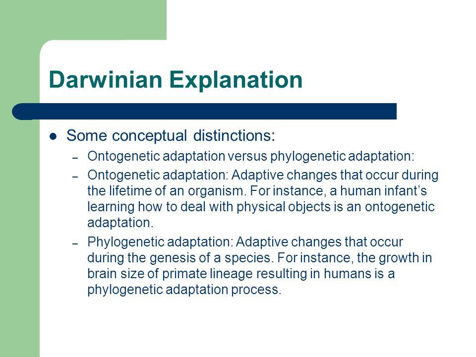 Darwinian Explanation Some conceptual distinctions: – Ontogenetic adaptation versus phylogenetic adaptation: – Ontogenetic adaptation: Adaptive change