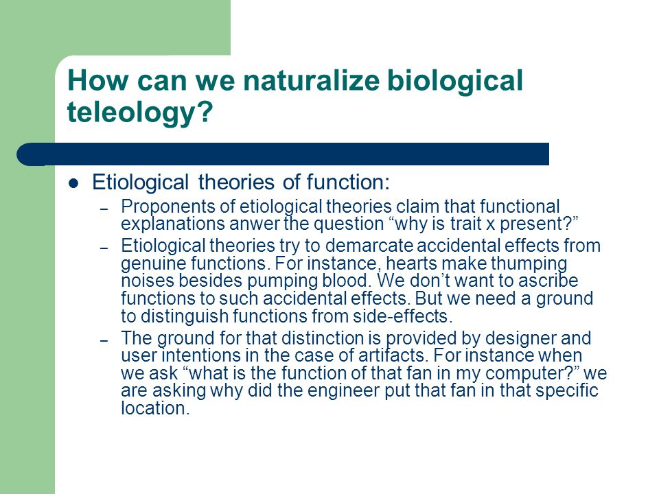How can we naturalize biological teleology? Etiological theories of function: – Proponents of etiological theories claim that functional explanations