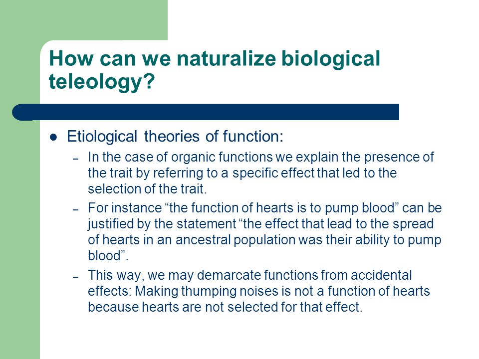 How can we naturalize biological teleology? Etiological theories of function: – In the case of organic functions we explain the presence of the trait