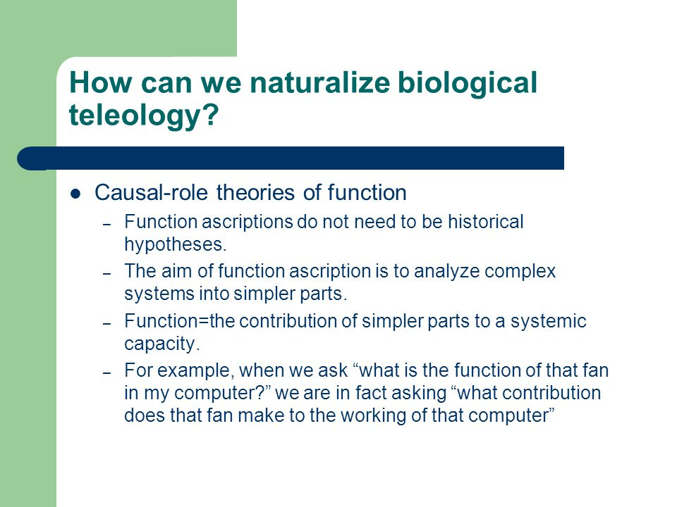 How can we naturalize biological teleology? Causal-role theories of function – Function ascriptions do not need to be historical hypotheses. – The aim