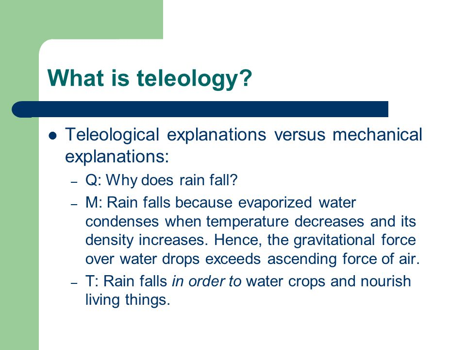 What is teleology? Teleological explanations versus mechanical explanations: – Q: Why does rain fall? – M: Rain falls because evaporized water condens