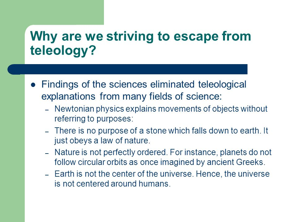 Why are we striving to escape from teleology? Findings of the sciences eliminated teleological explanations from many fields of science: – Newtonian p