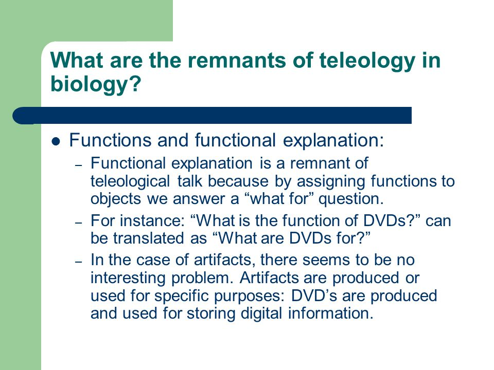 What are the remnants of teleology in biology? Functions and functional explanation: – Functional explanation is a remnant of teleological talk becaus