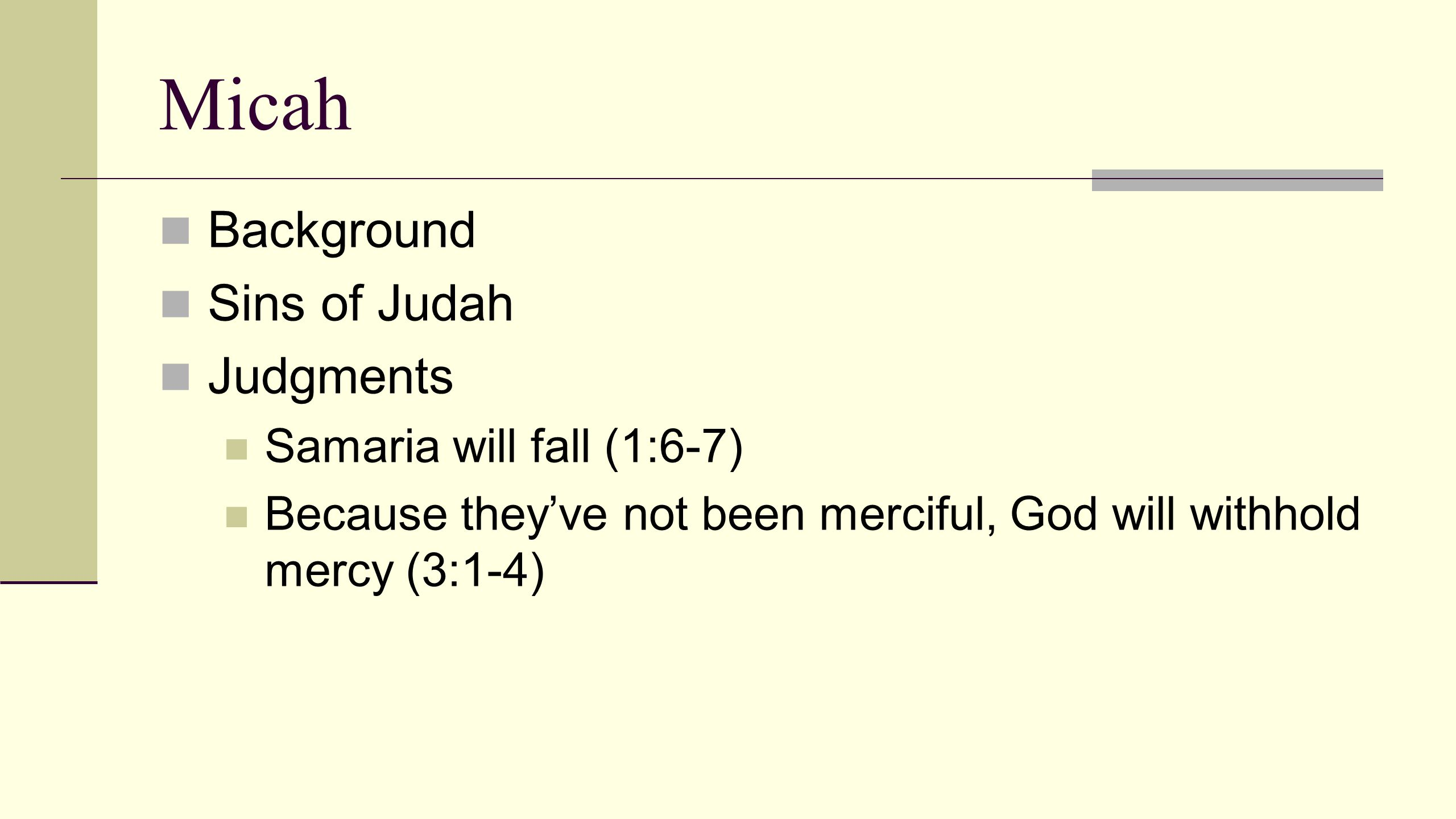 Micah Background Sins of Judah Judgments Samaria will fall (1:6-7) Because they've not been merciful, God will withhold mercy (3:1-4)