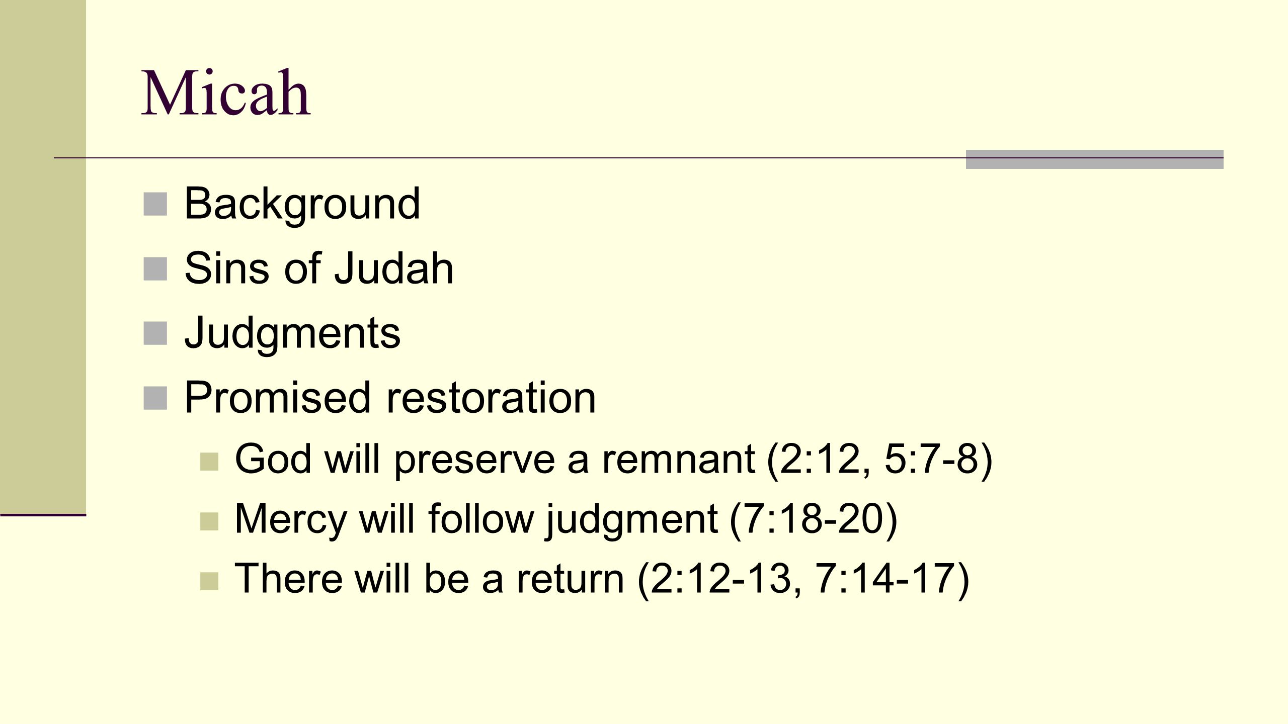 Micah Background Sins of Judah Judgments Promised restoration God will preserve a remnant (2:12, 5:7-8) Mercy will follow judgment (7:18-20) There will be a return (2:12-13, 7:14-17)