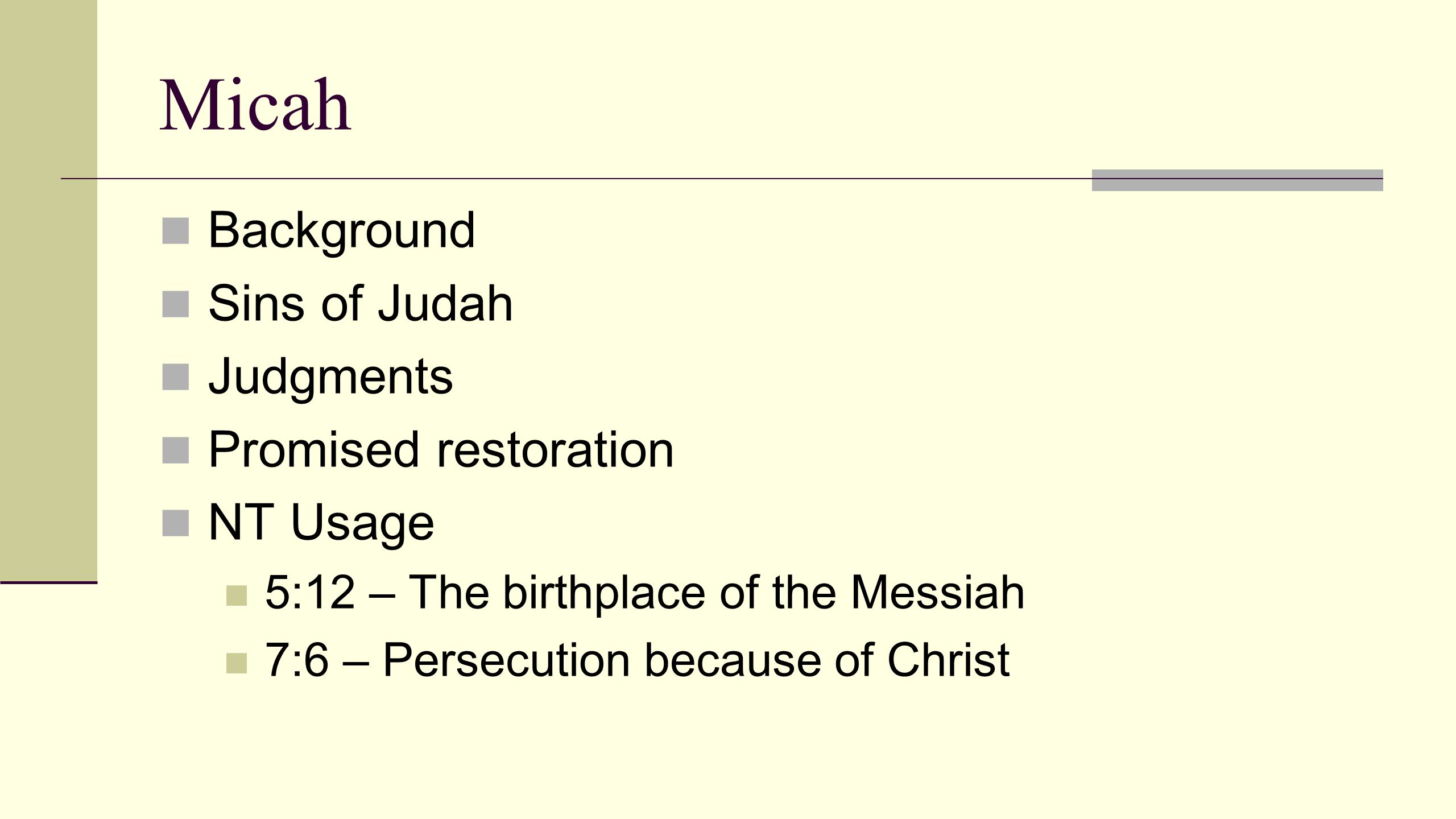 Micah Background Sins of Judah Judgments Promised restoration NT Usage 5:12 – The birthplace of the Messiah 7:6 – Persecution because of Christ