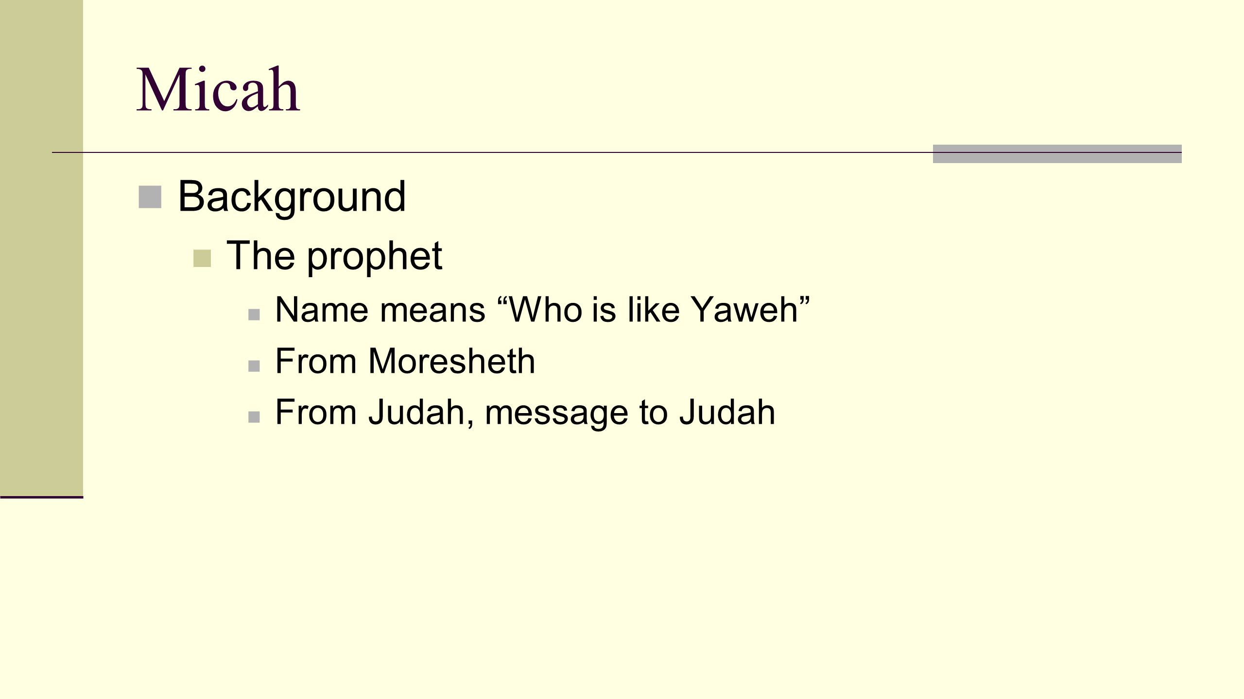 Micah Background The prophet Parallels with Isaiah Mic 2:11 and Is 28:7 Mic 3:5-7 and Is 29:9-12 Mic 3:12 and Is 32:13-14 Mic 4:1-5 and Is 2:2-5 Mic 5:2-4 and Is 7:14, 9:5