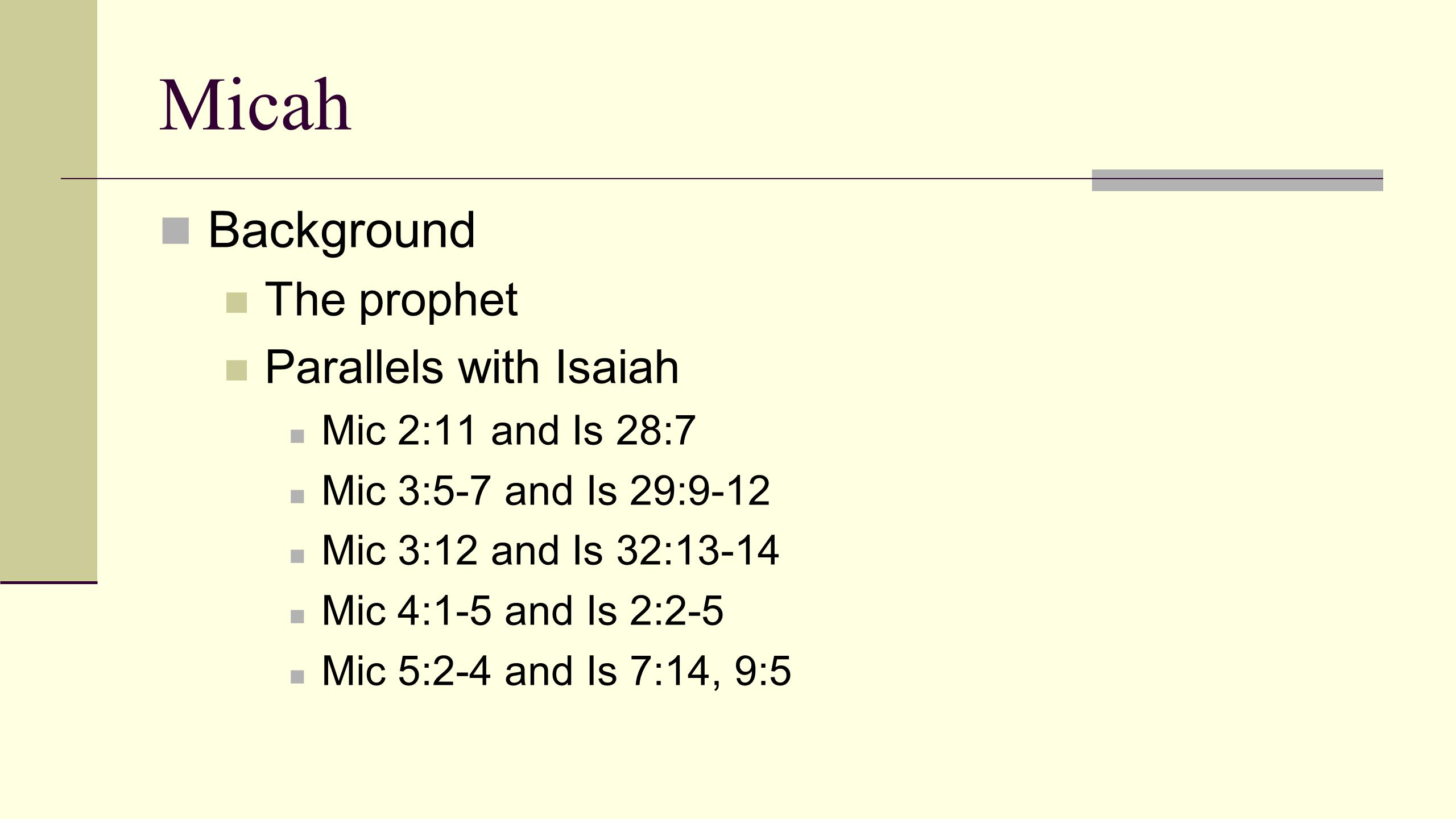 Micah Background The prophet Parallels with Isaiah Timeline Span of 20-50 years Very difficult times See 2 Ki 15:32 – 20:21, 2 Chron 27:1-32:33