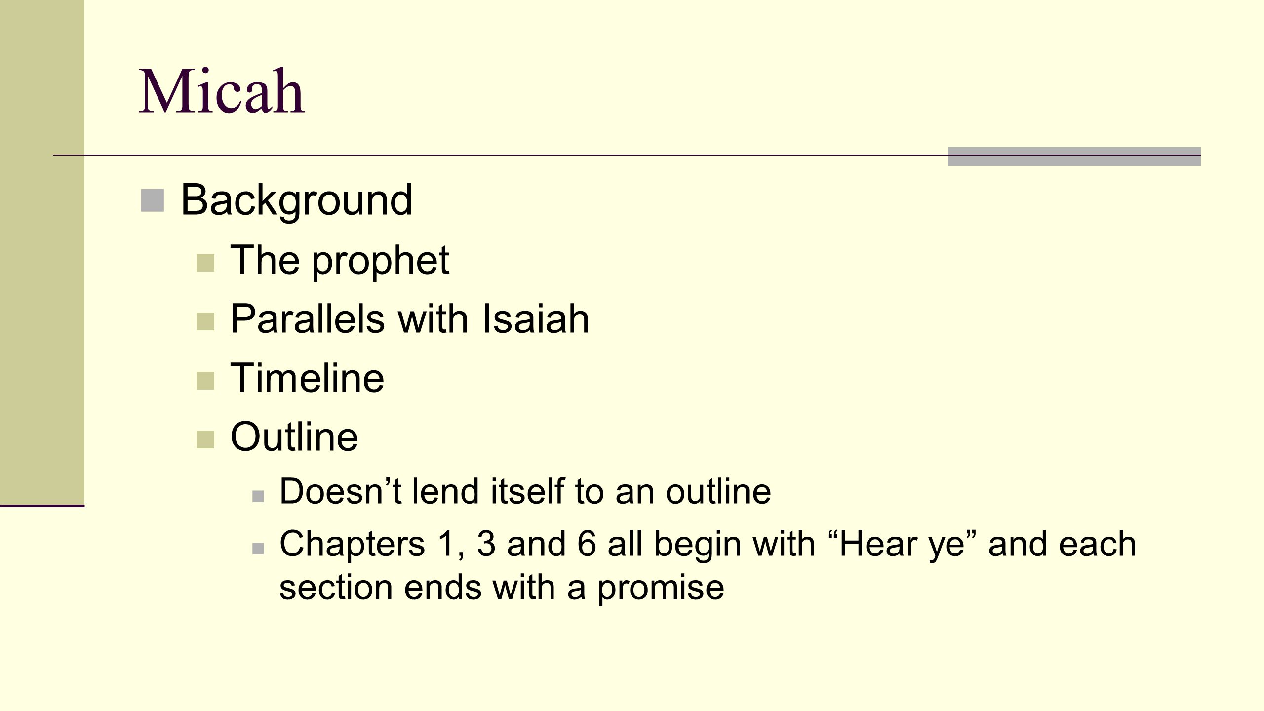 Micah Background The prophet Parallels with Isaiah Timeline Outline Doesn't lend itself to an outline Chapters 1, 3 and 6 all begin with Hear ye and each section ends with a promise